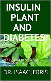INSULIN PLANT AND DIABETES: All You Need To Know About Using Magic Plant To Cure Diabetes (English Edition)