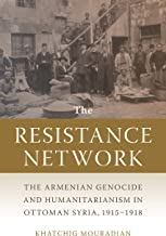 The Resistance Network: The Armenian Genocide and Humanitarianism in Ottoman Syria, 1915–1918 (Armenian History, Society, ...