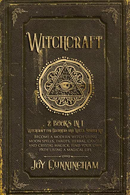 Witchcraft: -Witchcraft for Beginners and Wicca Starter Kit- Become a modern witch using moon spells, tarots, herbal, candle and crystal magick, find your own path living a magical life