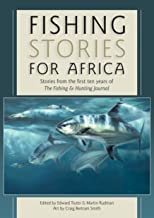 Fishing Stories For Africa: Stories from the first ten years of The Fishing & Hunting Journal