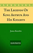 The Legends Of King Arthur And His Knights: By Sir James Knowles - Illustrated