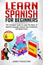 Learn Spanish for Beginners: The Complete Guide to Learn the Basic of Spanish Language, Improve Your Vocabulary and Speak Fluent (English Edition)