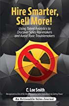 Hire Smarter, Sell More!: Using Talent Analytics to Discover Sales Rainmakers and Avoid Toxic Troublemakers