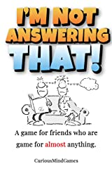 I'm not answering THAT!: A game for friends who are game for almost anything. Kindle Edition
