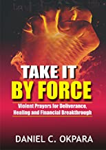 Take it By Force: 200 Violent Prayers for Deliverance, Healing and Financial Breakthrough (Spiritual Warfare Book 1)