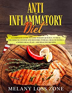 Anti-Inflammatory Diet: A Complete Guide to Lose Weight Quickly, to Heal the Immune System and Restore Overall Health with...
