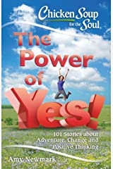 Chicken Soup for the Soul: The Power of Yes!: 101 Stories about Adventure, Change and Positive Thinking Kindle Edition
