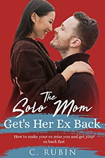 The Solo Mom Get's Her Ex Back: How to make your ex miss you, and get your ex back fast