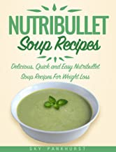 Nutribullet Soup Recipes: Delicious, Quick and Easy Nutribullet Soup Recipes For Weight Loss (BLENDER SOUP RECIPES)
