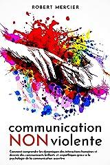 COMMUNICATION NON VIOLENTE: Comment comprendre les dynamiques des interactions humaines et devenir des communicants brillants et empathiques grace a la psychologie de la communication assertive Format Kindle