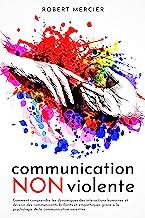 COMMUNICATION NON VIOLENTE: Comment comprendre les dynamiques des interactions humaines et devenir des communicants brilla...
