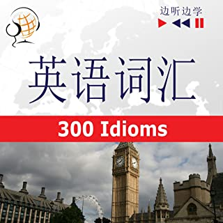English Vocabulary Master for the Chinese Speakers. 300 Idioms at Intermediate / Advanced Level B2-C1: Listen & Learn