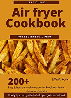 The Quick Air fryer Cookbook for beginners & Pros: 200+ Easy & hearty crunchy recipes for breakfast, lunch, dinner, and sn...