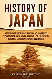 History of Japan: A Captivating Guide to Japanese History, Including Events Such as the Genpei War, Mongol Invasions, Batt...