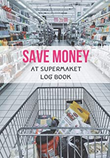 Save Money At Supermarket Log Book: Shop with a Budget and Save Money at the Grocery Store and Plan Ahead to Save Money on...