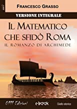 Il Matematico che sfidò Roma - Versione integrale: Il romanzo di Archimede (Italian Edition)