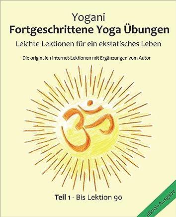 Fortgeschrittene Yoga Übungen - Teil 1: Leichte Lektionen für ein ekstatisches Leben - Haupt-Lektionen bis 90 (German Edition)