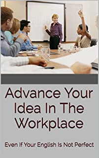 Advance Your Idea In The Workplace: Even If Your English Is Not Perfect (English Edition)