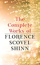 The Complete Works of Florence Scovel Shinn: The Game of Life and How to Play It, Your Word is Your Wand, The Secret Door to Success, The Power of the Spoken Word