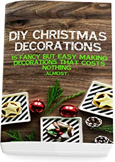 DIY Christmas Decorations: 15 Fancy But Easy-Making Decorations That Costs Nothing (Almost): (Christmas Ornaments, Christmas 2018, Christmas Patterns, Christmas Accessories)