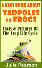 Kids Book About Tadpoles To Frogs: Real Facts and Pictures of the Tadpoles and Frog Life Cycle