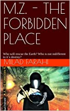 M.Z. - THE FORBIDDEN PLACE: Who will rescue the Earth? Who is not indifferent to it`s destiny? (M.Z. – Part one Book 1)