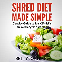 Shred Diet Made Simple: Concise Guide to Ian K. Smith's Six Week Cycle Diet Plan