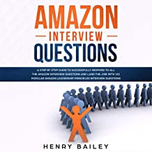 Amazon Interview Questions: A Step By Step Guide to Successfully Respond to All the Amazon Interview Questions and Land the Job! With 101 Popular Amazon Leadership Principles Interview Questions