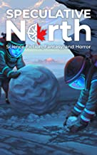 Speculative North Magazine Issue 1: Science Fiction, Fantasy, and Horror (Speculative North Magazine: Science Fiction, Fan...