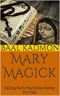 Mary Magick: Calling Forth The Divine Mother For Help (Magick Of The Saints Book 1)