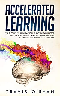 Accelerated Learning:  Your Complete and Practical Guide to Learn Faster, Improve Your Memory, and Save Your Time with Beginners and Advanced Techniques