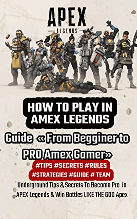 HOW TO PLAY IN  AMEX LEGENDS: Guide  « From Begginer to PRO Amex Gamer» Underground Tips & Secrets To Become Pro  in APEX Legends & Win Battles LIKE THE GOD Apex (English Edition)