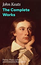 The Complete Works: Poetry, Plays, Letters and Extensive Biographies: Ode on a Grecian Urn + Ode to a Nightingale + Hyperion + Endymion + The Eve of St. ... of the most beloved English Romantic poets