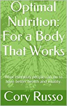Optimal Nutrition: For a Body That Works: What everyday people can do to have better health and vitality. (English Edition)