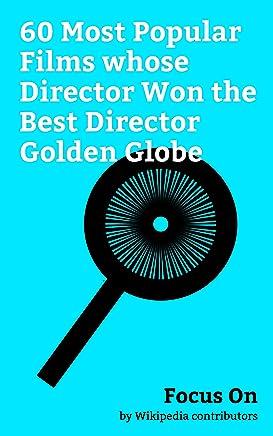 Focus On: 60 Most Popular Films whose Director Won the Best Director Golden Globe: La La Land (film), Titanic (1997 film), The Godfather, The Revenant ... York, Apocalypse Now, etc. (English Edition)