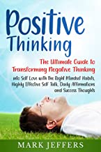 Positive Thinking: The Ultimate Guide to Transforming Negative Thinking into Self Love with the Right Mindset Habits, Highly Effective Self Talk, Daily Affirmations and Success Thoughts