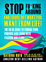 Stop F&*king Around, And Figure Out What You Want From Life!: The No BS Guide to Finding Your Purpose and Living with Pass...