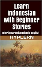 Learn Indonesian with Beginner Stories: Interlinear Indonesian to English (Learn Indonesian with Interlinear Stories for Beginners, Intermediate and Advanced Readers Book 1)