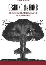 Desiring the Bomb: Communication, Psychoanalysis, and the Atomic Age (Albma Rhetoric Cult & Soc Crit)