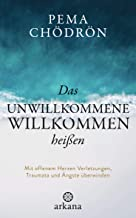 Das Unwillkommene willkommen heißen: Mit offenem Herzen Verletzungen, Traumata und Ängste überwinden (German Edition)