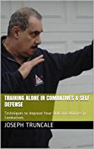 Training Alone in Combatives & Self Defense: Techniques to Improve Your Skill and Abilities in Combatives (Pro-Systems Basic Guide Series Book 1)