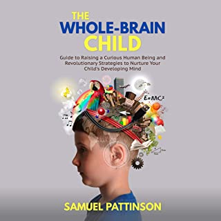 The Whole Brain Child: Guide to Raising a Curious Human Being and Revolutionary Strategies to Nurture Your Child's Develop...