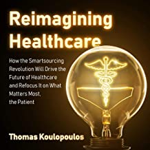 Reimagining Healthcare: How the Smartsourcing Revolution Will Drive the Future of Healthcare and Refocus It on What Matter...
