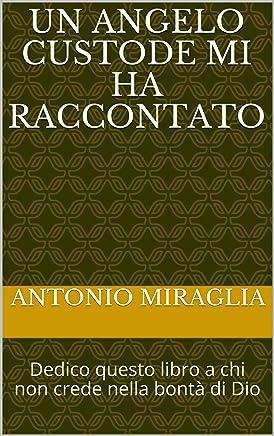 Un Angelo Custode mi ha raccontato: Dedico questo libro a chi non crede nella bontà di Dio
