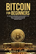 BITCOIN FOR BEGINNERS: AN ABSOLUTE BEGINNER'S GUIDE FOR WHAT YOU NEED TO KNOW ABOUT BITCOIN, FROM ACQUIRING BITCOIN TO EAR...