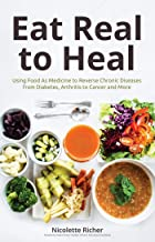 Eat Real to Heal: Using Food As Medicine to Reverse Chronic Diseases from Diabetes, Arthritis, Cancer and More