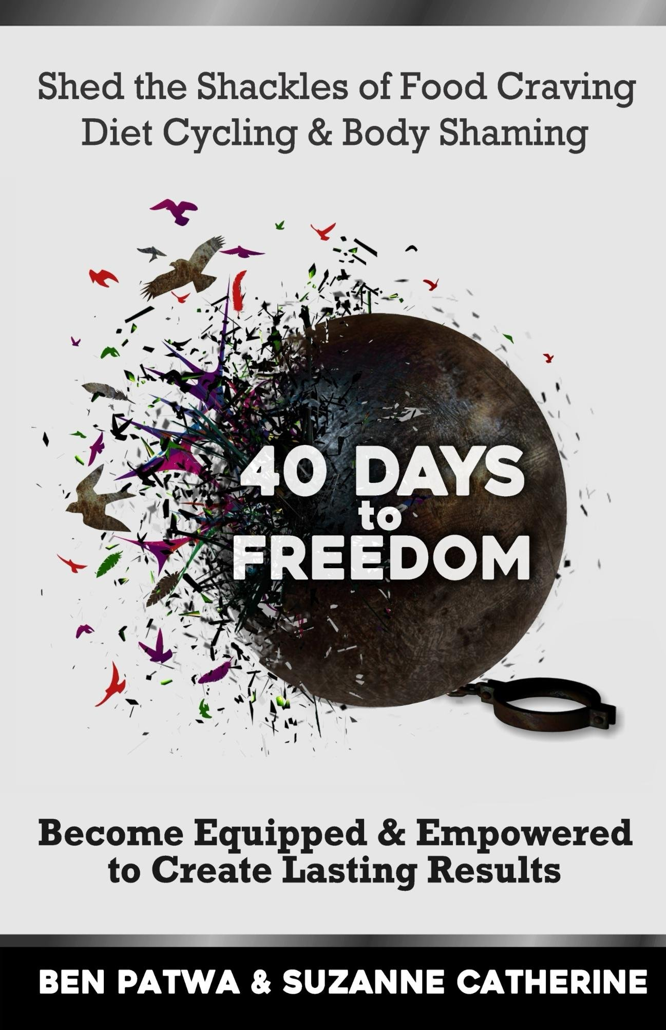 40 Days To Freedom: Shed The Shackles Of Food Craving, Diet Cycling & Body Shaming.