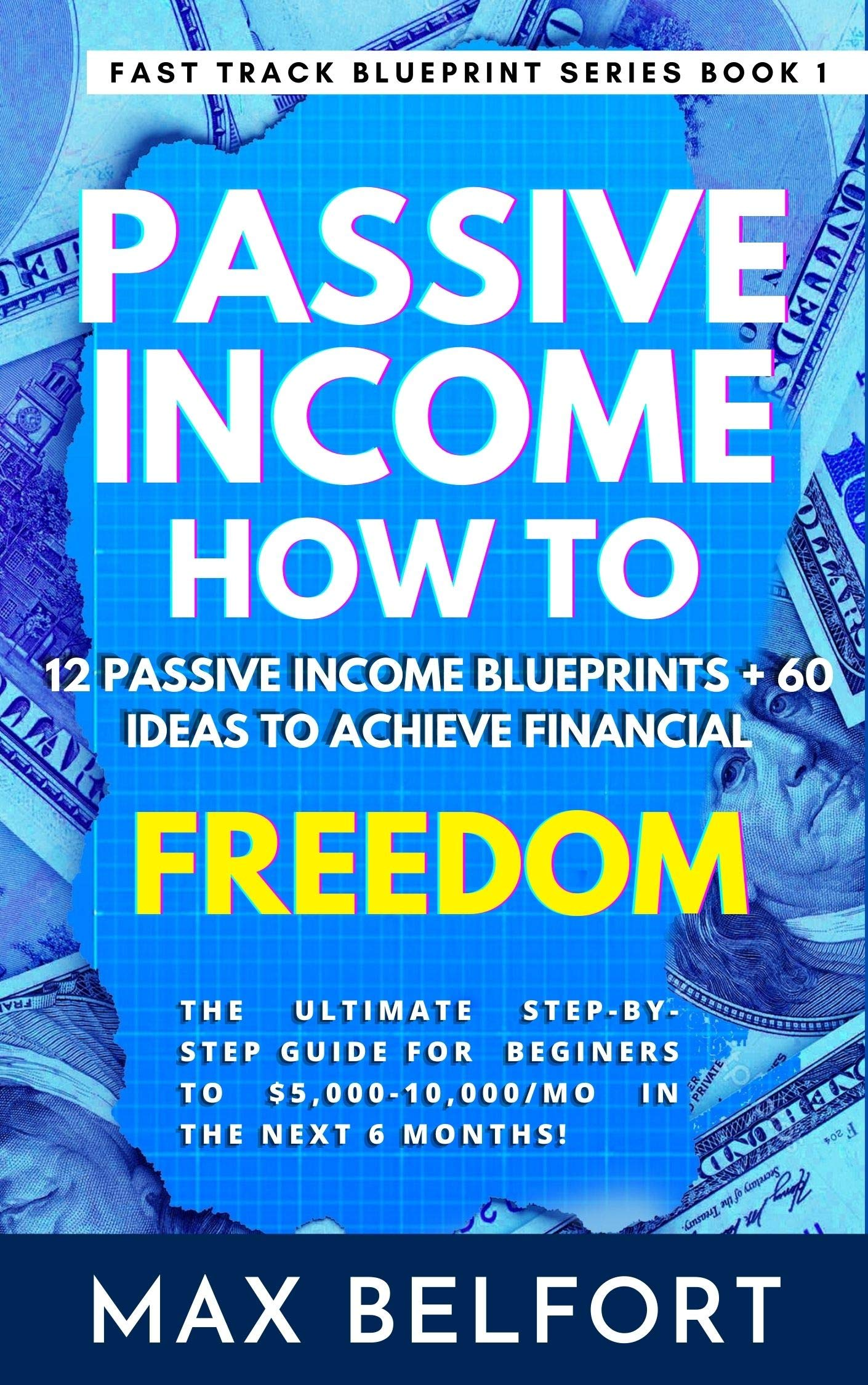 Passive Income How To: 12 Passive Income Blueprints + 60 Ideas To Achieve Financial Freedom: The Ultimate Step-by-Step guide for Beginners to $5,000-10,000/mo ... 6 Months! (Fast Track Blueprint Book 1)
