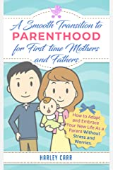 Smooth Transition to Parenthood for First Time Mothers and Fathers: How to Adapt and Embrace your New Life as a Parent without Stress and Worries (For ... development and baby's first year Book 8) Kindle Edition
