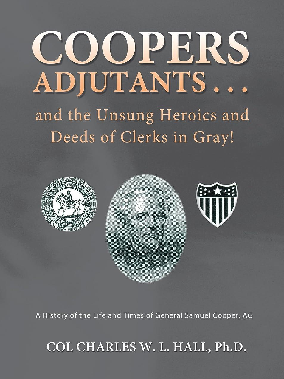 スツールチョップ時代遅れCoopers Adjutants . . . and the Unsung Heroics and Deeds of Clerks in Gray!: A History of the Life and Times of General Samuel Cooper, Ag (English Edition)